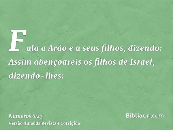 Fala a Arão e a seus filhos, dizendo: Assim abençoareis os filhos de Israel, dizendo-lhes: