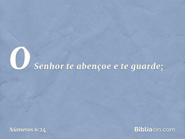 """O Senhor te abençoe e te guarde; -- Números 6:24"
