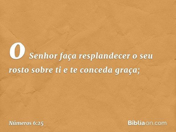 o Senhor faça resplandecer o seu rosto sobre ti e te conceda graça; -- Números 6:25