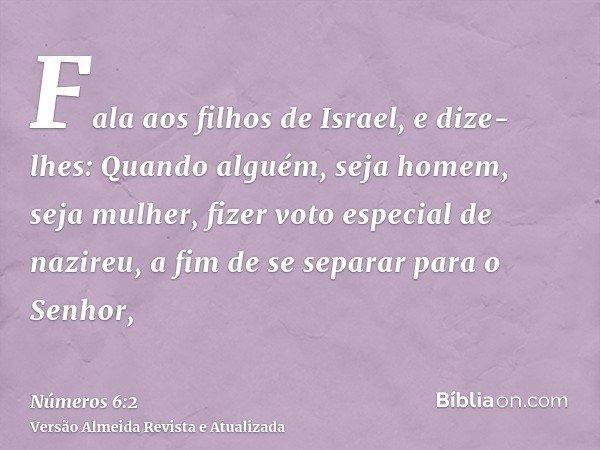 Fala aos filhos de Israel, e dize-lhes: Quando alguém, seja homem, seja mulher, fizer voto especial de nazireu, a fim de se separar para o Senhor,