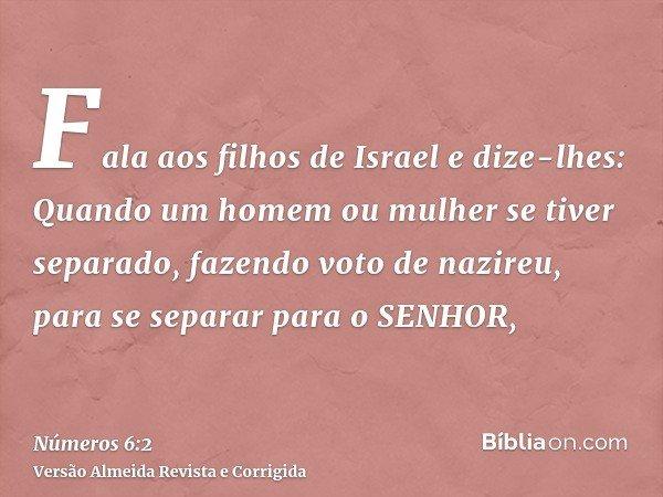 Fala aos filhos de Israel e dize-lhes: Quando um homem ou mulher se tiver separado, fazendo voto de nazireu, para se separar para o SENHOR,