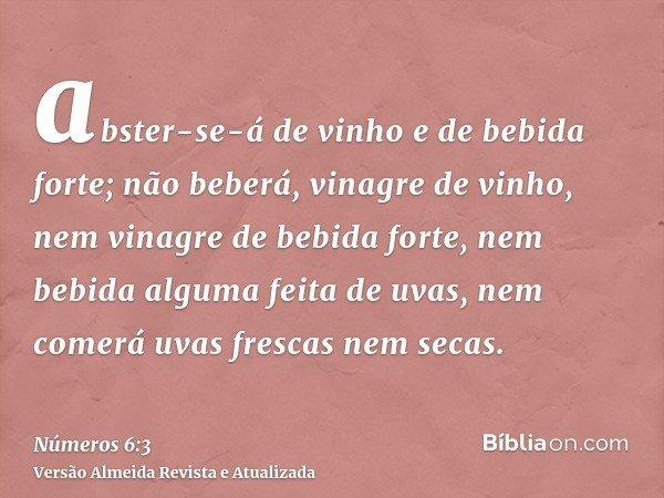abster-se-á de vinho e de bebida forte; não beberá, vinagre de vinho, nem vinagre de bebida forte, nem bebida alguma feita de uvas, nem comerá uvas frescas nem