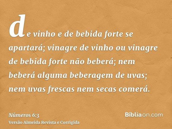 de vinho e de bebida forte se apartará; vinagre de vinho ou vinagre de bebida forte não beberá; nem beberá alguma beberagem de uvas; nem uvas frescas nem secas