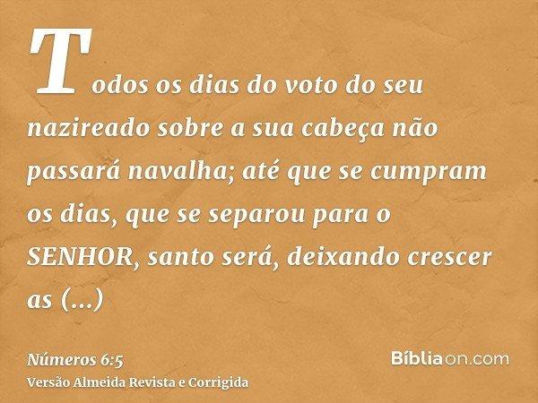 Todos os dias do voto do seu nazireado sobre a sua cabeça não passará navalha; até que se cumpram os dias, que se separou para o SENHOR, santo será, deixando cr