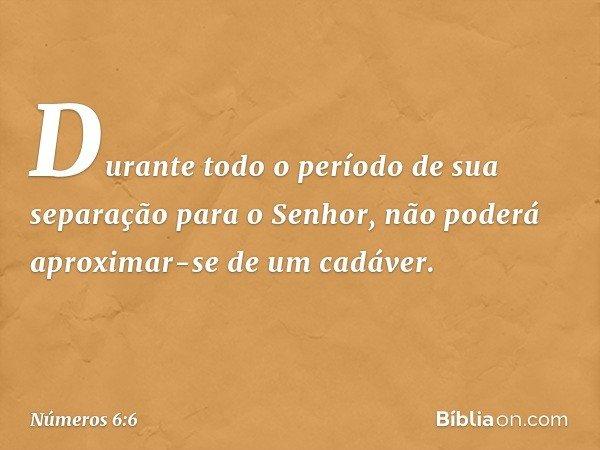 Durante todo o período de sua separação para o Senhor, não poderá aproximar-se de um cadáver. -- Números 6:6