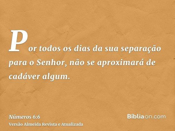 Por todos os dias da sua separação para o Senhor, não se aproximará de cadáver algum.
