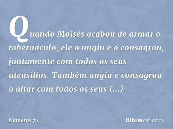 Quando Moisés acabou de armar o tabernáculo, ele o ungiu e o consagrou, juntamente com todos os seus utensílios. Também ungiu e consagrou o altar com todos os s