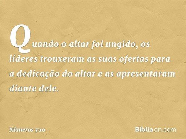Quando o altar foi ungido, os líderes trouxeram as suas ofertas para a dedicação do altar e as apresentaram diante dele. -- Números 7:10