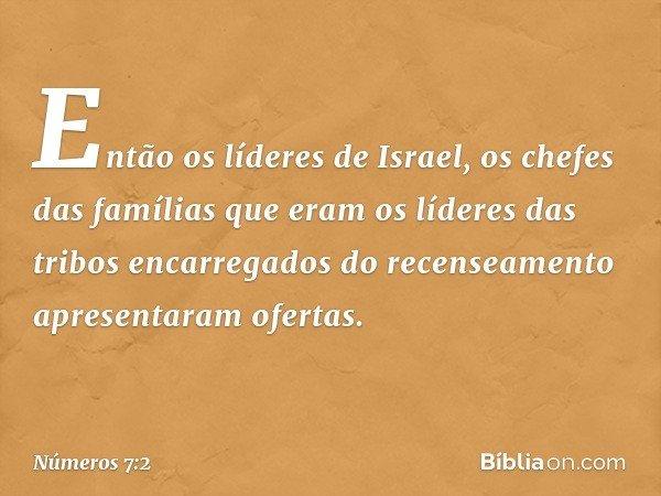 Então os líderes de Israel, os chefes das famílias que eram os líderes das tribos encarregados do recenseamento apresentaram ofertas. -- Números 7:2