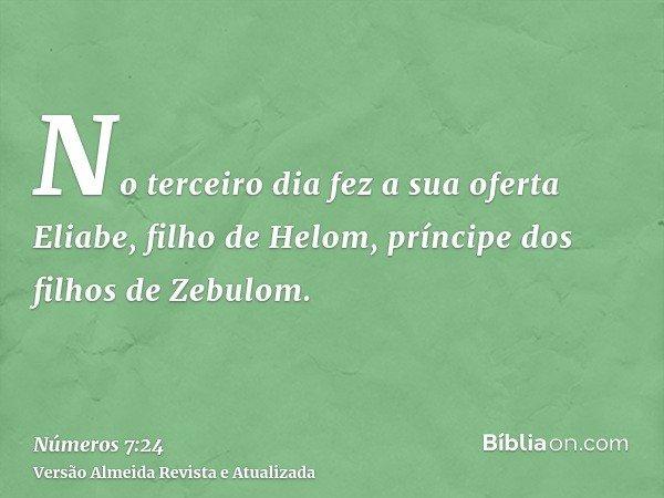 No terceiro dia fez a sua oferta Eliabe, filho de Helom, príncipe dos filhos de Zebulom.