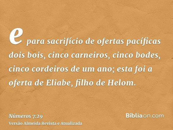 e para sacrifício de ofertas pacíficas dois bois, cinco carneiros, cinco bodes, cinco cordeiros de um ano; esta foi a oferta de Eliabe, filho de Helom.
