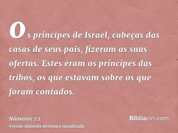 os príncipes de Israel, cabeças das casas de seus pais, fizeram as suas ofertas. Estes eram os príncipes das tribos, os que estavam sobre os que foram contados.