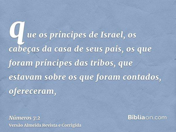 que os príncipes de Israel, os cabeças da casa de seus pais, os que foram príncipes das tribos, que estavam sobre os que foram contados, ofereceram,
