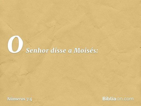 O Senhor disse a Moisés: -- Números 7:4