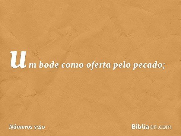um bode como oferta pelo pecado; -- Números 7:40