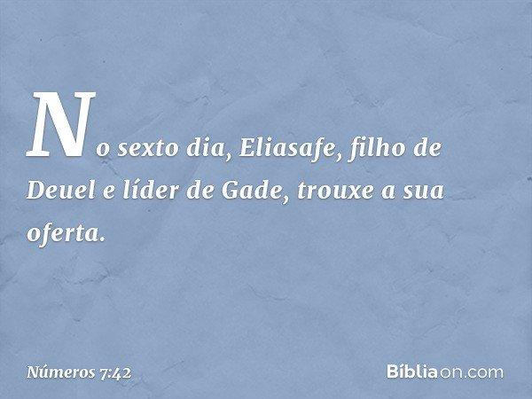 No sexto dia, Eliasafe, filho de Deuel e líder de Gade, trouxe a sua oferta. -- Números 7:42