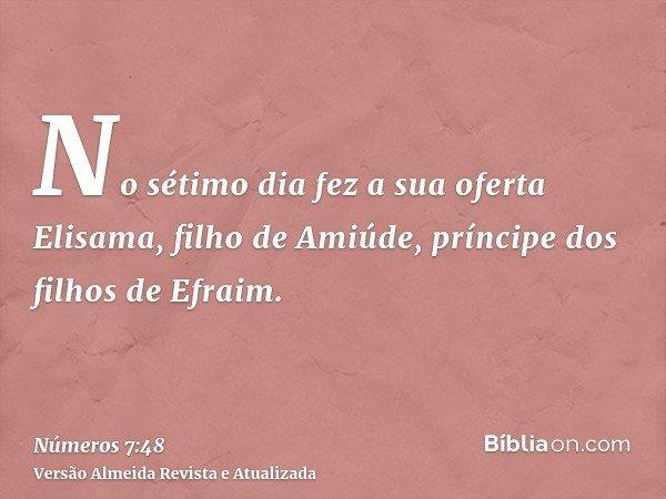 No sétimo dia fez a sua oferta Elisama, filho de Amiúde, príncipe dos filhos de Efraim.