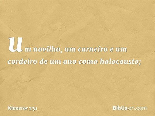 um novilho, um carneiro e um cordeiro de um ano como holocausto; -- Números 7:51