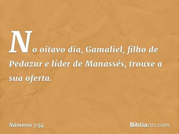 No oitavo dia, Gamaliel, filho de Pedazur e líder de Manassés, trouxe a sua oferta. -- Números 7:54