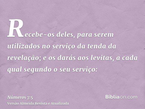 Recebe-os deles, para serem utilizados no serviço da tenda da revelação; e os darás aos levitas, a cada qual segundo o seu serviço: