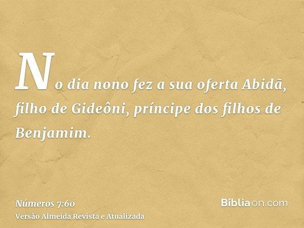 No dia nono fez a sua oferta Abidã, filho de Gideôni, príncipe dos filhos de Benjamim.