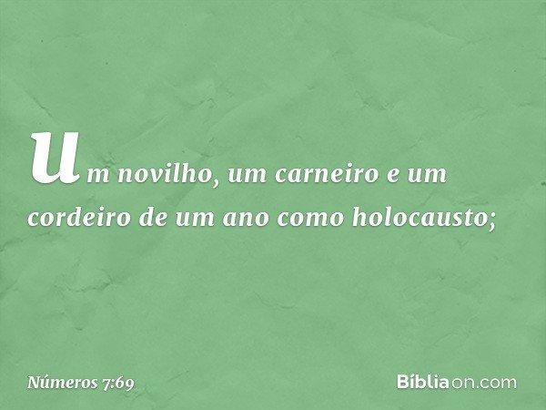 um novilho, um carneiro e um cordeiro de um ano como holocausto; -- Números 7:69