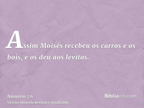 Assim Moisés recebeu os carros e os bois, e os deu aos levitas.
