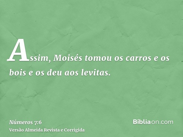 Assim, Moisés tomou os carros e os bois e os deu aos levitas.