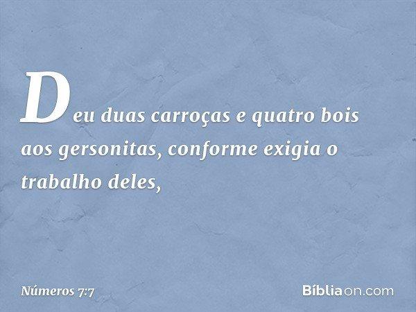 Deu duas carroças e quatro bois aos gersonitas, conforme exigia o trabalho deles, -- Números 7:7