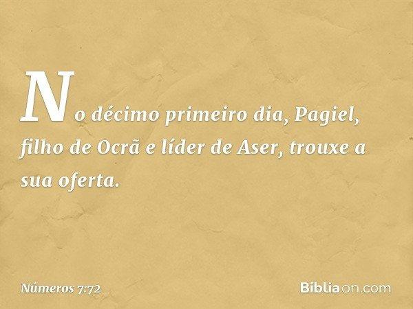 No décimo primeiro dia, Pagiel, filho de Ocrã e líder de Aser, trouxe a sua oferta. -- Números 7:72