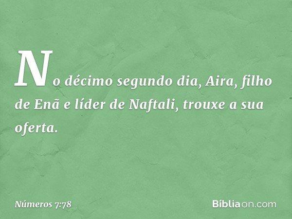 No décimo segundo dia, Aira, filho de Enã e líder de Naftali, trouxe a sua oferta. -- Números 7:78