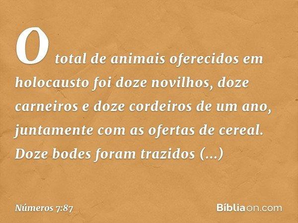 O total de animais oferecidos em holocausto foi doze novilhos, doze carneiros e doze cordeiros de um ano, juntamente com as ofertas de cereal. Doze bodes foram