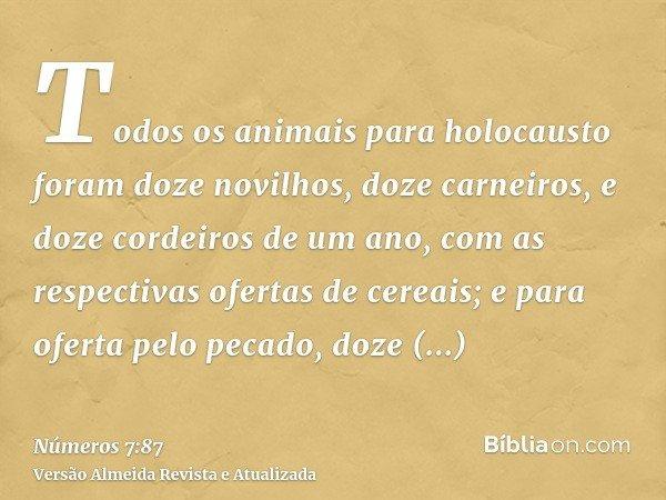 Todos os animais para holocausto foram doze novilhos, doze carneiros, e doze cordeiros de um ano, com as respectivas ofertas de cereais; e para oferta pelo peca