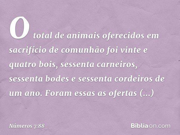 O total de animais oferecidos em sacrifício de comunhão foi vinte e quatro bois, sessenta carneiros, sessenta bodes e sessenta cordeiros de um ano. Foram essas