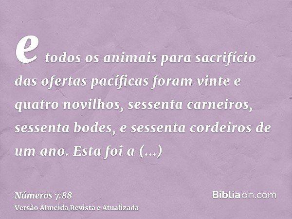 e todos os animais para sacrifício das ofertas pacíficas foram vinte e quatro novilhos, sessenta carneiros, sessenta bodes, e sessenta cordeiros de um ano. Esta
