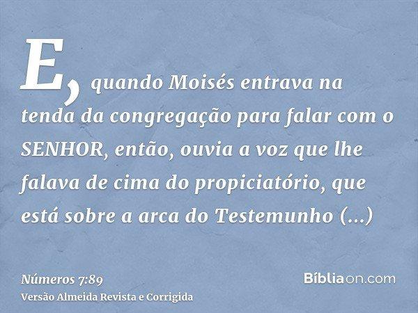 E, quando Moisés entrava na tenda da congregação para falar com o SENHOR, então, ouvia a voz que lhe falava de cima do propiciatório, que está sobre a arca do T
