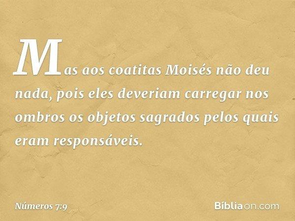 Mas aos coatitas Moisés não deu nada, pois eles deveriam carregar nos ombros os objetos sagrados pelos quais eram responsáveis. -- Números 7:9