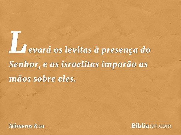 Levará os levitas à presença do Senhor, e os israelitas imporão as mãos sobre eles. -- Números 8:10