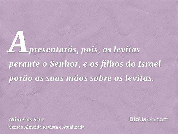 Apresentarás, pois, os levitas perante o Senhor, e os filhos do Israel porão as suas mãos sobre os levitas.