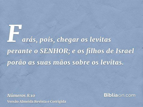 Farás, pois, chegar os levitas perante o SENHOR; e os filhos de Israel porão as suas mãos sobre os levitas.