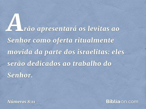 Arão apresentará os levitas ao Senhor como oferta ritualmente movida da parte dos israelitas: eles serão dedicados ao trabalho do Senhor. -- Números 8:11