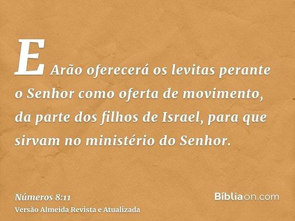 E Arão oferecerá os levitas perante o Senhor como oferta de movimento, da parte dos filhos de Israel, para que sirvam no ministério do Senhor.