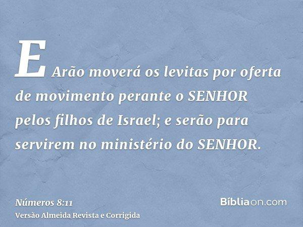E Arão moverá os levitas por oferta de movimento perante o SENHOR pelos filhos de Israel; e serão para servirem no ministério do SENHOR.