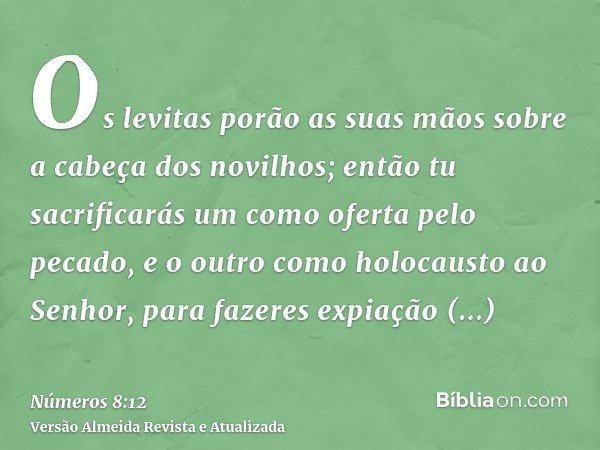 Os levitas porão as suas mãos sobre a cabeça dos novilhos; então tu sacrificarás um como oferta pelo pecado, e o outro como holocausto ao Senhor, para fazeres e