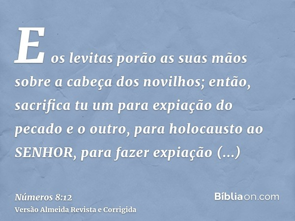 E os levitas porão as suas mãos sobre a cabeça dos novilhos; então, sacrifica tu um para expiação do pecado e o outro, para holocausto ao SENHOR, para fazer exp