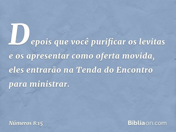"""""""Depois que você purificar os levitas e os apresentar como oferta movida, eles entrarão na Tenda do Encontro para ministrar. -- Números 8:15"""