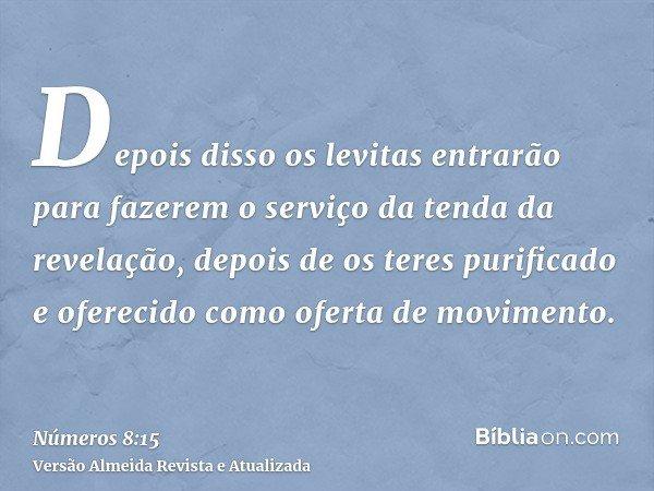 Depois disso os levitas entrarão para fazerem o serviço da tenda da revelação, depois de os teres purificado e oferecido como oferta de movimento.