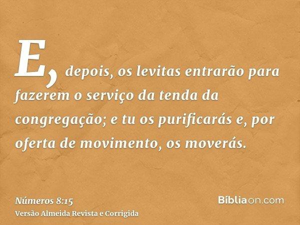 E, depois, os levitas entrarão para fazerem o serviço da tenda da congregação; e tu os purificarás e, por oferta de movimento, os moverás.