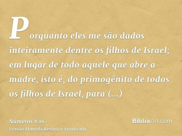 Porquanto eles me são dados inteiramente dentre os filhos de Israel; em lugar de todo aquele que abre a madre, isto é, do primogênito de todos os filhos de Isra