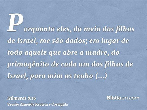 Porquanto eles, do meio dos filhos de Israel, me são dados; em lugar de todo aquele que abre a madre, do primogênito de cada um dos filhos de Israel, para mim o